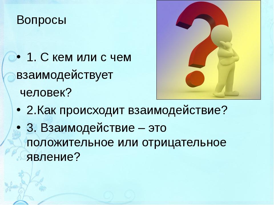 Вопросы 1. С кем или с чем взаимодействует человек? 2.Как происходит взаимоде...