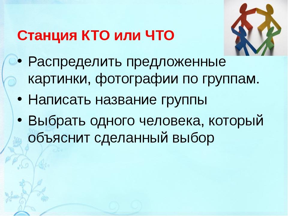 Станция КТО или ЧТО Распределить предложенные картинки, фотографии по группам...