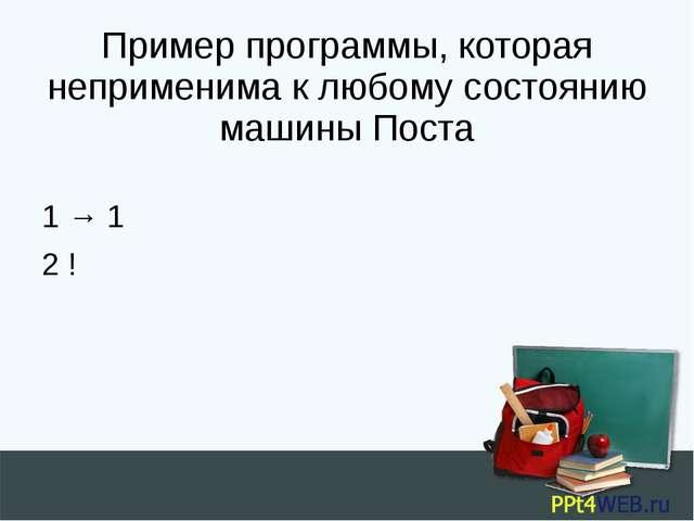 Пример программы, которая неприменима к любому состоянию машины Поста 1 → 1 2 !