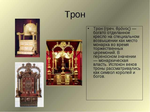 Трон Трон (греч. θρόνος) — богато отделанное кресло на специальном возвышении...
