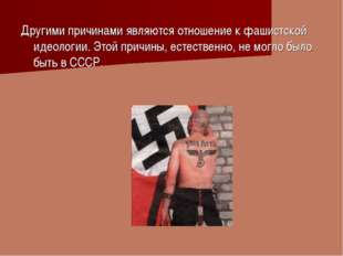 Другими причинами являются отношение к фашистской идеологии. Этой причины, ес