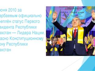 15 июня 2010 за Назарбаевым официально закреплён статус Первого Президента Ре