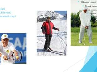 Увлечения: Большой теннис Горнолыжный спорт Гольф