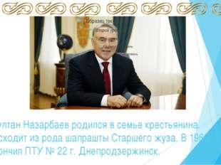Нурсултан Назарбаев родился в семье крестьянина. Происходит из рода шапрашты