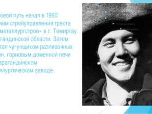 Трудовой путь начал в 1960 рабочим стройуправления треста «Казметаллургстрой»