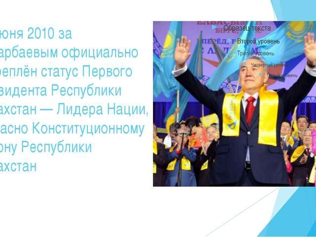 15 июня 2010 за Назарбаевым официально закреплён статус Первого Президента Ре...