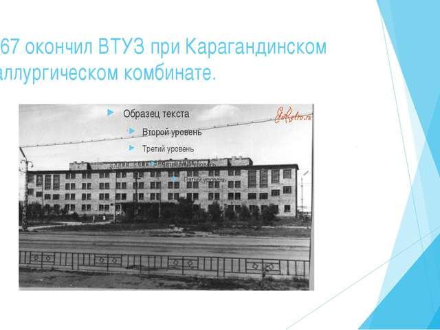 В1967 окончил ВТУЗ при Карагандинском металлургическом комбинате. Трудовой п...