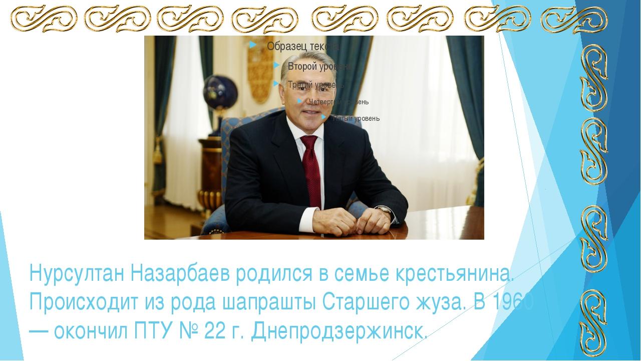 Нурсултан Назарбаев родился в семье крестьянина. Происходит из рода шапрашты...