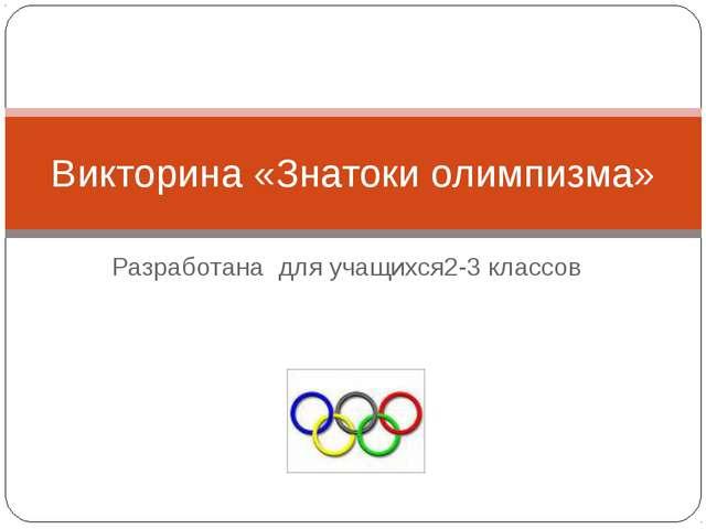 Разработана для учащихся2-3 классов Викторина «Знатоки олимпизма»