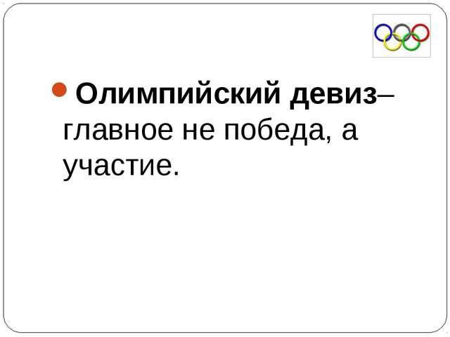 Олимпийский девиз– главное не победа, а участие.