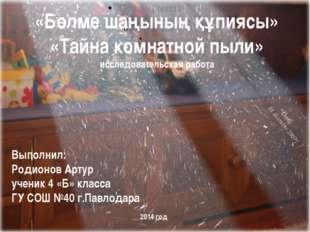 «Бөлме шаңының құпиясы» «Тайна комнатной пыли» исследовательская работа Выпо