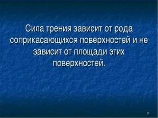 * Сила трения зависит от рода соприкасающихся поверхностей и не зависит от пл