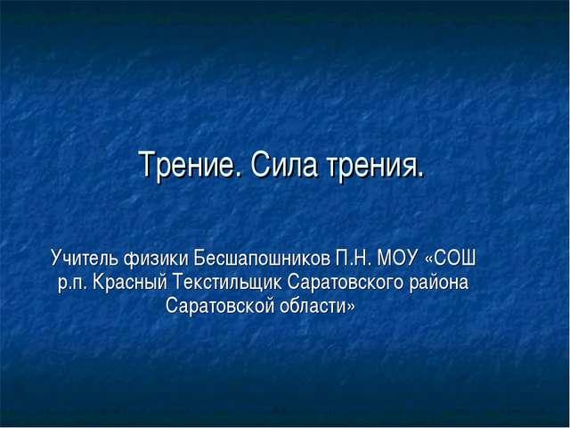Трение. Сила трения. Учитель физики Бесшапошников П.Н. МОУ «СОШ р.п. Красный...