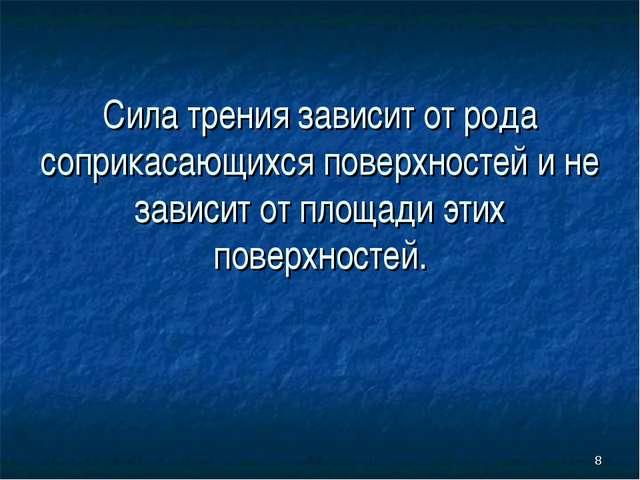 * Сила трения зависит от рода соприкасающихся поверхностей и не зависит от пл...