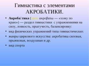 Гимнастика с элементами АКРОБАТИКИ. Акроба́тика(греч.ακροβατω— «хожу по кр