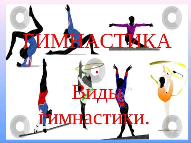 ГИМНАСТИКА. Виды гимнастики.