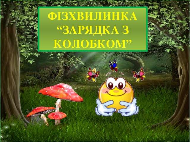 """ФІЗХВИЛИНКА """"ЗАРЯДКА З КОЛОБКОМ"""""""