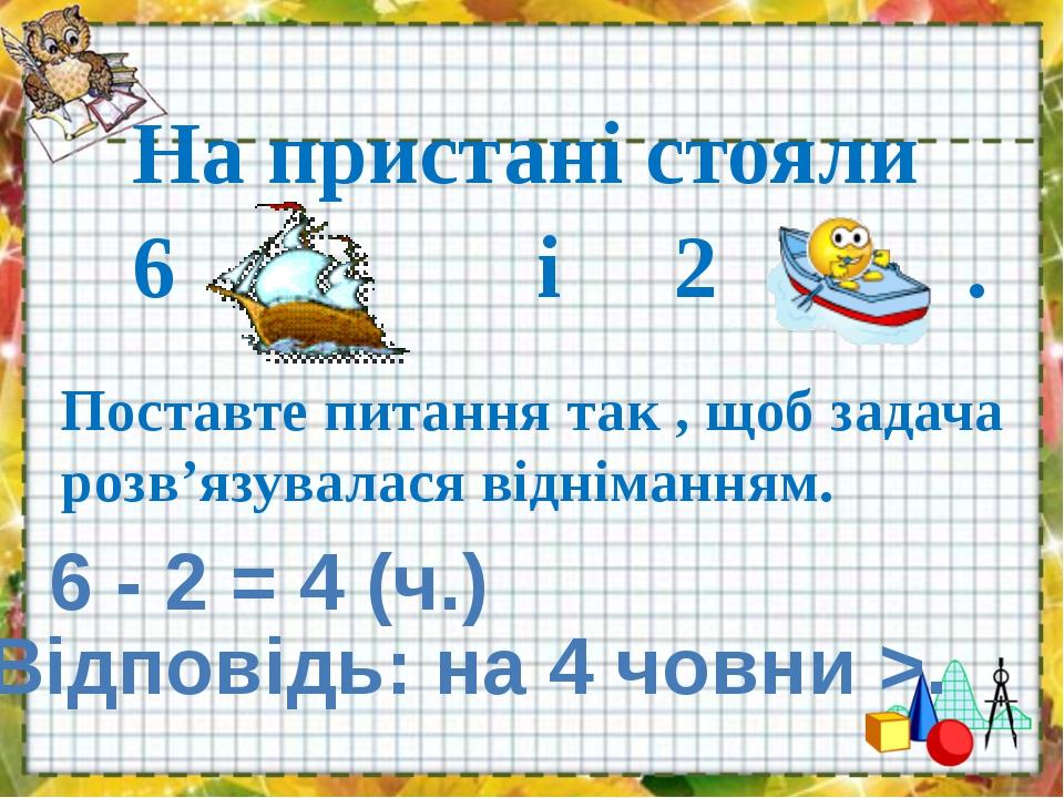 Поставте питання так , щоб задача розв'язувалася відніманням. 6 - 2 = 4 (ч.)...
