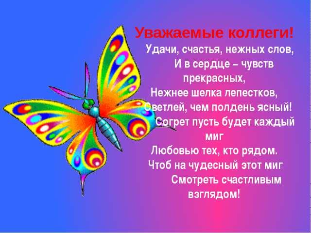 Уважаемые коллеги! Удачи, счастья, нежных слов, И в сердце − чувств прекрасны...