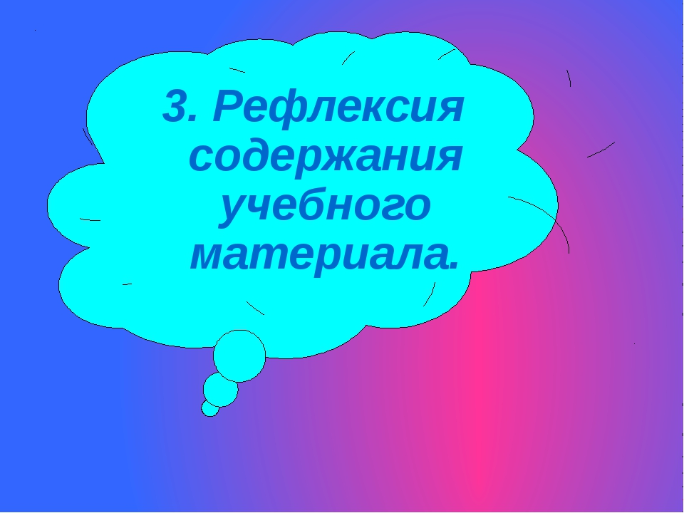 3. Рефлексия содержания учебного материала.