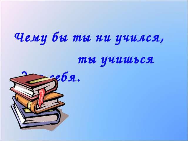 Чему бы ты ни учился, ты учишься для себя.