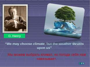 """We may choose climate, but the weather thrusts upon us"" O. Henry Мы можем вы"
