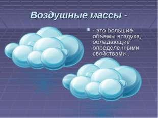 Воздушные массы - - это большие объемы воздуха, обладающие определенными свой