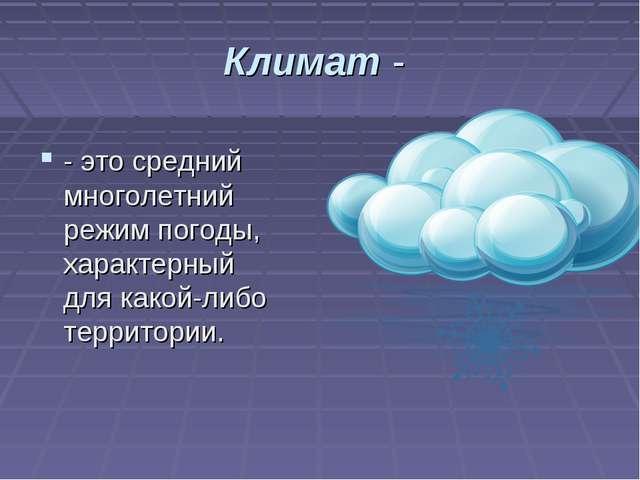 Климат - - это средний многолетний режим погоды, характерный для какой-либо т...