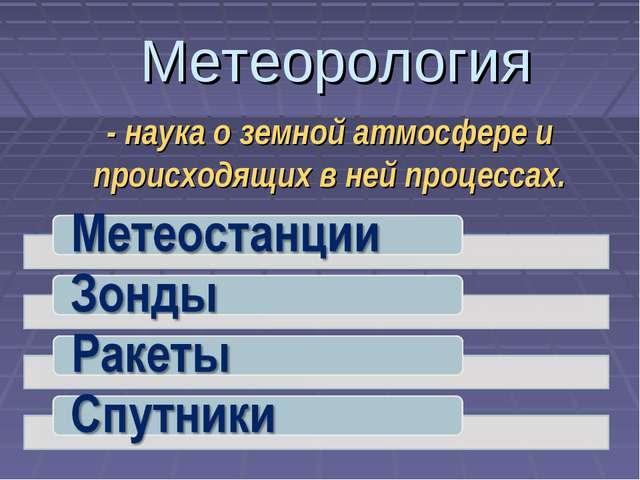 Метеорология - наука о земной атмосфере и происходящих в ней процессах.