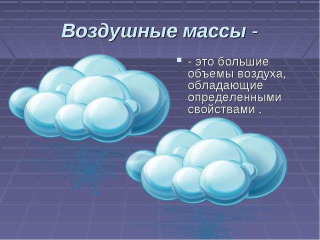 Воздушные массы - - это большие объемы воздуха, обладающие определенными свой...