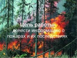 Цель работы- донести информацию о пожарах и их последствиях.