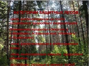 КАТЕГОРИИ ЗАЩИТНЫХ ЛЕСОВ: -леса, расположенные на особо охраняемых природных