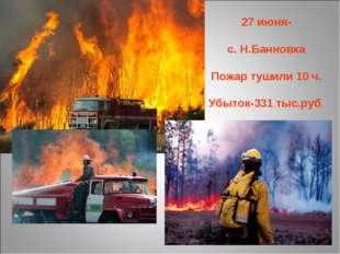 27 июня- с. Н.Банновка Пожар тушили 10 ч. Убыток-331 тыс.руб.