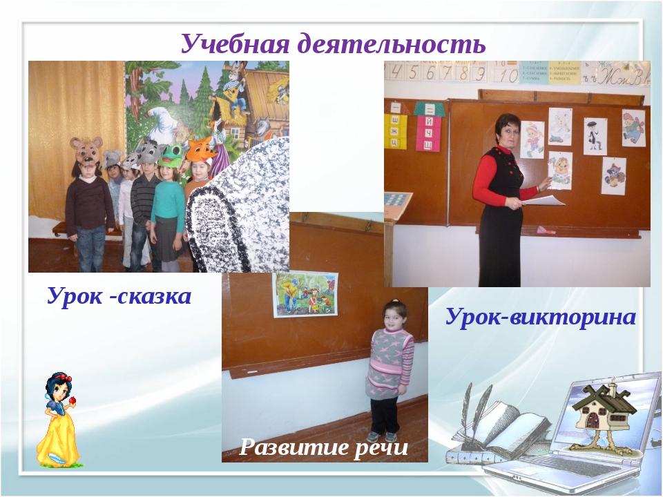 Учебная деятельность Урок -сказка Урок-викторина Развитие речи