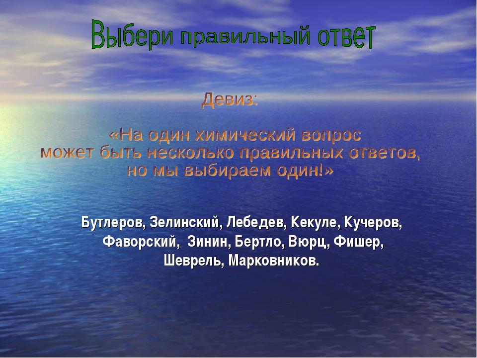 Бутлеров, Зелинский, Лебедев, Кекуле, Кучеров, Фаворский, Зинин, Бертло, Вюрц...
