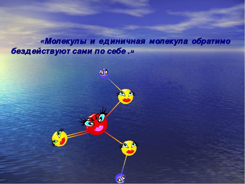 «Молекулы и единичная молекула обратимо бездействуют сами по себе .»