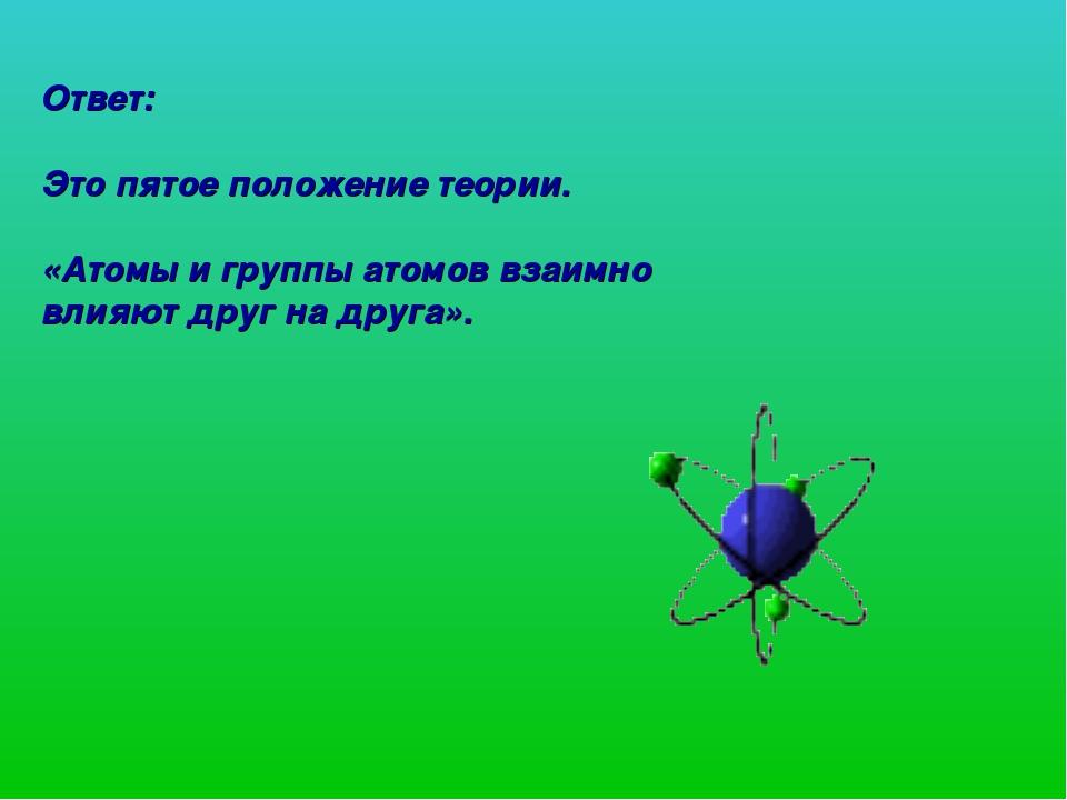 Ответ: Это пятое положение теории. «Атомы и группы атомов взаимно влияют друг...