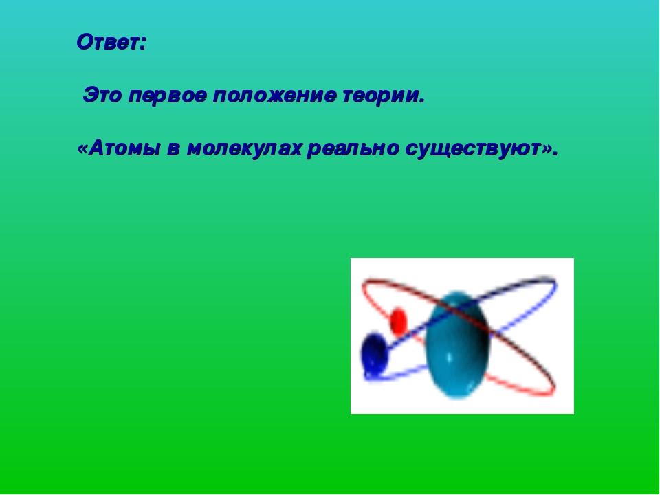 Ответ: Это первое положение теории. «Атомы в молекулах реально существуют».