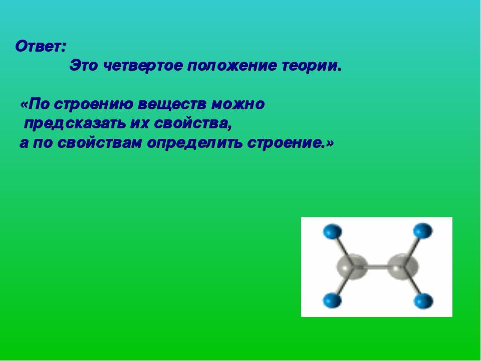 Ответ: Это четвертое положение теории. «По строению веществ можно предсказать...
