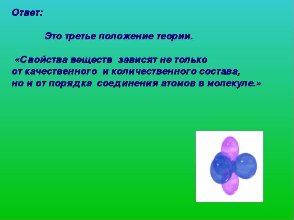 Ответ: Это третье положение теории. «Свойства веществ зависят не только от ка...