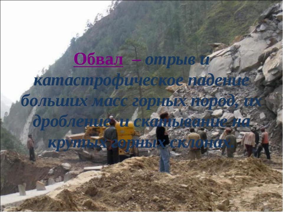 Обвал – отрыв и катастрофическое падение больших масс горных пород, их дробле...