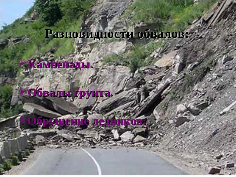 Разновидности обвалов: Камнепады. Обвалы грунта. Обрушение ледников.
