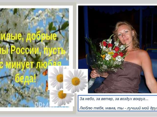 За небо, за ветер, за воздух вокруг... Люблю тебя, мама, ты - лучший мой друг!