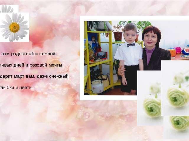 Весны вам радостной и нежной, Счастливых дней и розовой мечты, Пусть дарит ма...