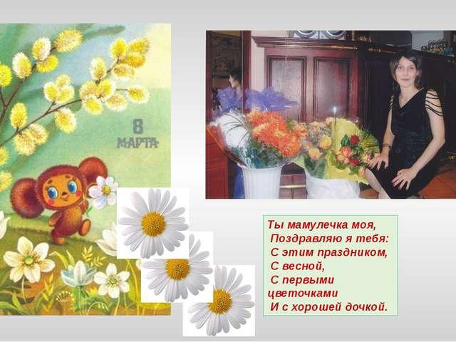 Ты мамулечка моя, Поздравляю я тебя: С этим праздником, С весной, С первыми ц...