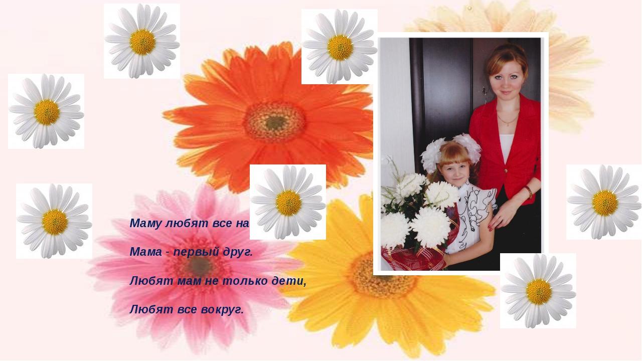 Маму любят все на свете. Мама - первый друг. Любят мам не только дети, Любят...