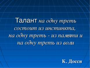 Талант на одну треть состоит из инстинкта, на одну треть - из памяти и на одн