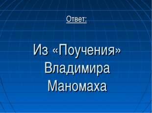 Из «Поучения» Владимира Маномаха Ответ: