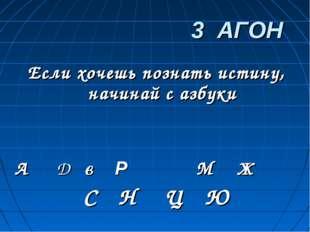 3 АГОН Если хочешь познать истину, начинай с азбуки А Д в Р М Ж С Н Ц Ю