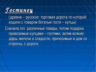 Гостинец (древне – русское: торговая дорога по которой ездили с товаром богат